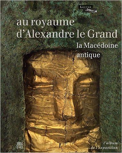 Au royaume d'Alexandre le Grand : La Macédoine antique. L'Album de l'exposition