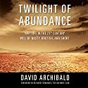 Twilight of Abundance: Why Life in the 21st Century Will Be Nasty, Brutish, and Short Audiobook by David Archibald Narrated by A.T. Chandler
