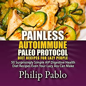 Painless Autoimmune Paleo Protocol Diet Recipes for Lazy People: 50 Surprisingly Simple AIP Digestive Health Diet Recipes Even Your Lazy Ass Can Make Audiobook