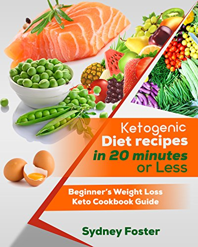 Ketogenic Diet Recipes in 20 Minutes or Less: Beginner's Weight Loss Keto Cookbook Guide (Ketogenic Cookbook, Complete Lifestyle Plan) (Keto Diet Coach) by Sydney Foster