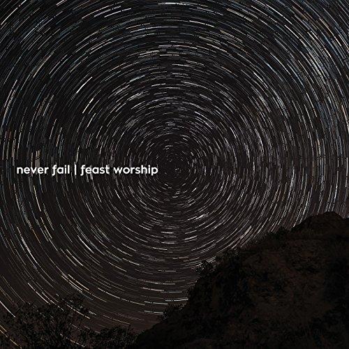 Feast Worship - Never Fail (2017)