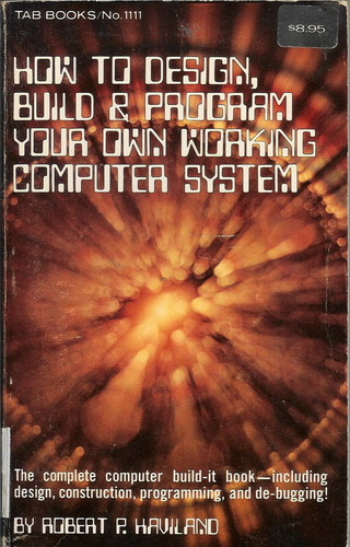 How to design, build, & program your own working computer system, Robert P. Haviland