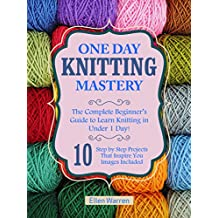 KNITTING: ONE DAY KNITTING MASTERY: The Complete Beginner's Guide to Learn Knitting in Under 1 Day! - 10 Step by Step Projects That Inspire You – Images ... ((Hobbies NeedlePoint Textile Crafts))