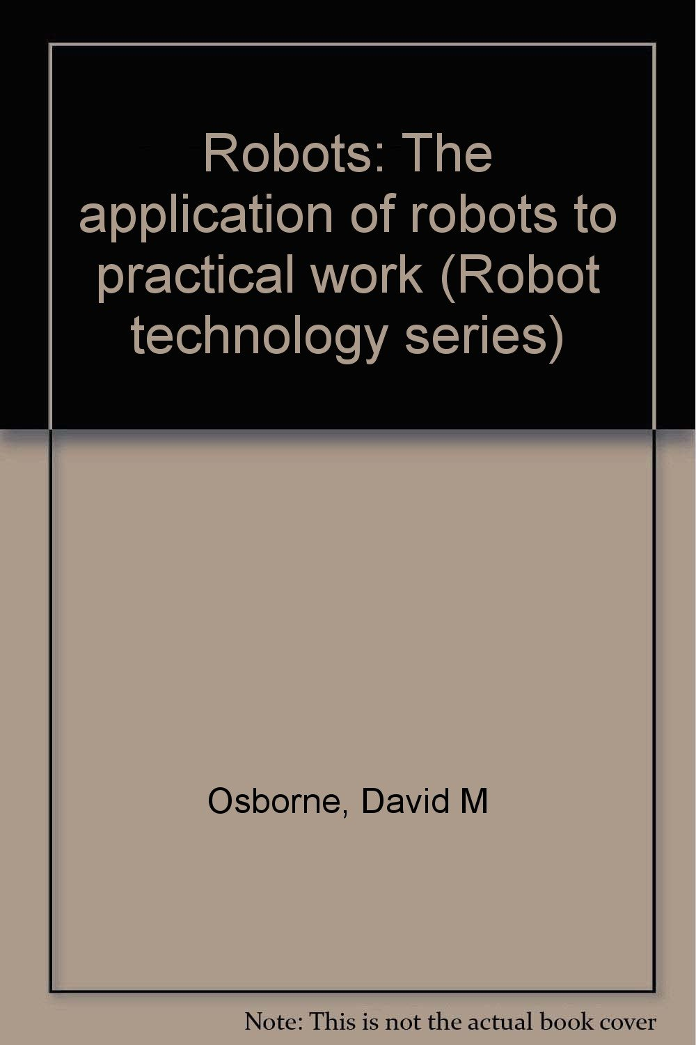 Robots: The application of robots to practical work (Robot ...