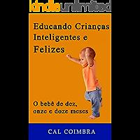 Educando Crianças Inteligentes e Felizes: Cultive a inteligência emocional em seu bebê. 4ª fase: O bebê de dez, onze e doze meses