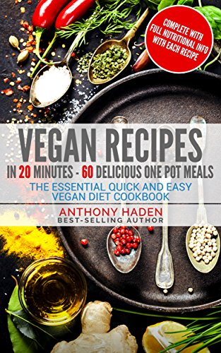 Vegan Recipes: In 20 Minutes 60 Delicious One Pot Meals - The Essential Quick and Easy Vegan Diet Cookbook by Anthony Haden