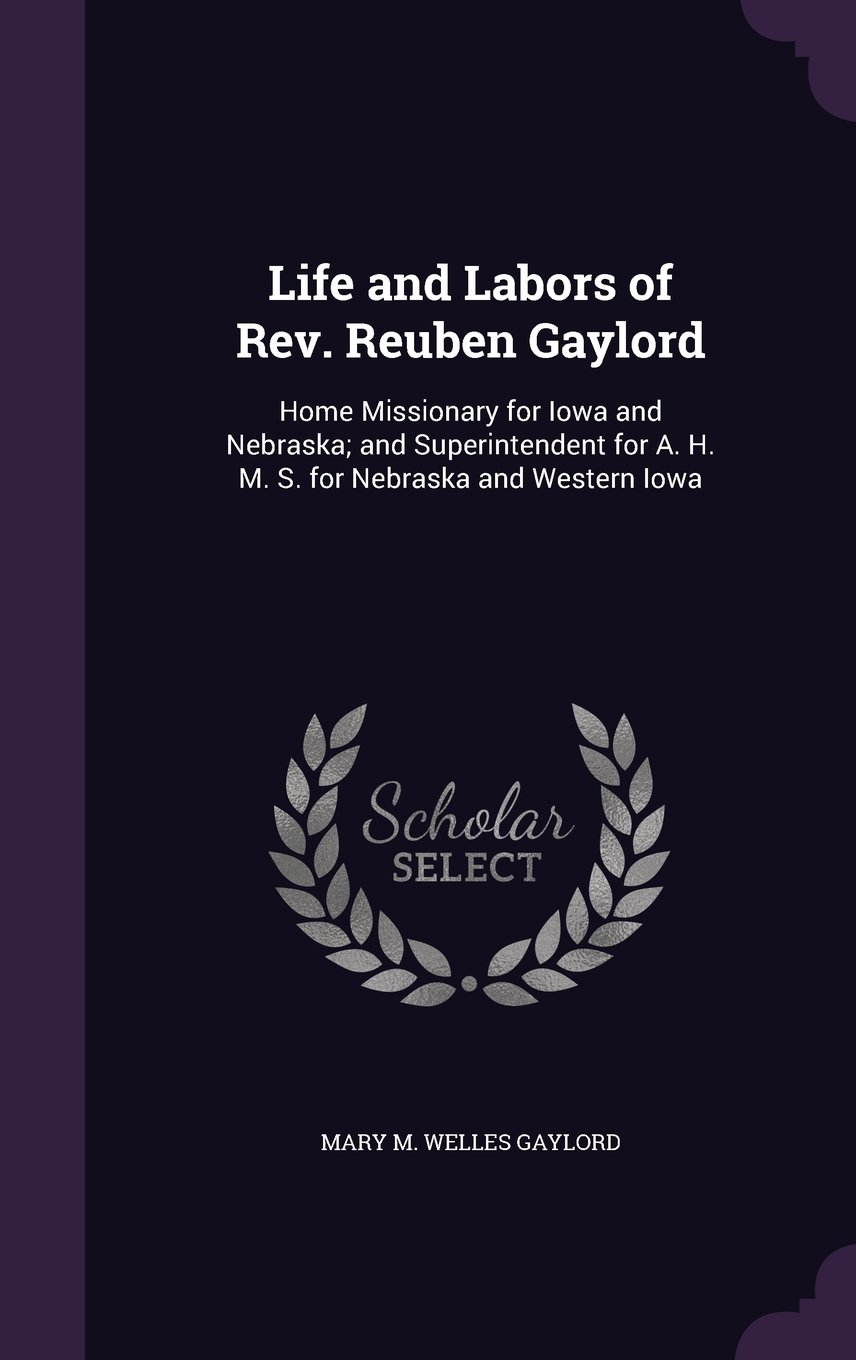 Life and Labors of REV. Reuben Gaylord: Home Missionary for Iowa and Nebraska; And Superintendent for A. H. M. S. for Nebraska and Western Iowa PDF