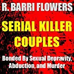 Serial Killer Couples: Bonded by Sexual Depravity, Abduction, and Murder | R. Barri Flowers