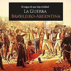 La Guerra Brasileiro Argentina: El origen de una vieja rivalidad [The Brazil-Argentina War: The Origin of an Old Rivalry]
