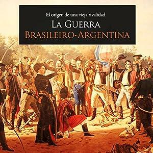 La Guerra Brasileiro Argentina: El origen de una vieja rivalidad [The Brazil-Argentina War: The Origin of an Old Rivalry] Audiobook