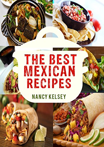 The Best Mexican Recipes: A Mexican Cookbook For Taqueria-Style Home Cooking (Mexican Cookbook Book 3) by APRIL KELSEY