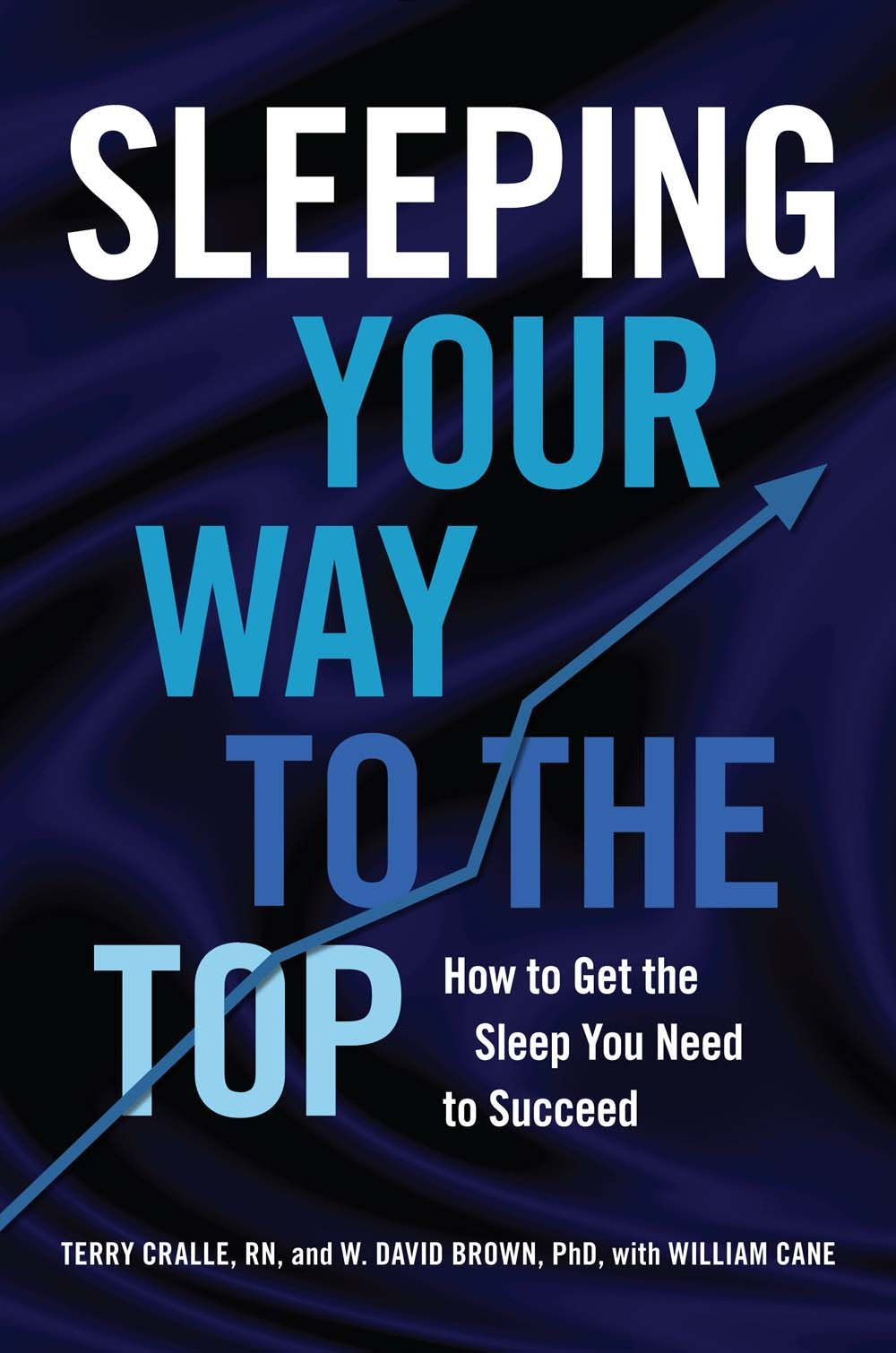 Sleeping Your Way To The Top: How To Get The Sleep You Need To Succeed:  Terry Cralle, W David Brown, William Cane: 9781454918486: Amazon: Books