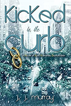 Kicked to the Curb: A Novel of Epic Romantic Dysfunction by [Murray, J. J. ]