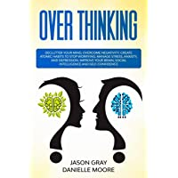 OVER THINKING: DECLUTTER YOUR MIND, OVERCOME NEGATIVITY. CREATE ATOMIC HABITS TO...