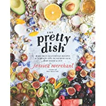 The Pretty Dish: More than 150 Everyday Recipes and 50 Beauty DIYs to Nourish Your Body Inside and Out
