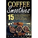 Coffee Smoothies: 15 Amazing Coffee Smoothie recipes New Approach on Cappuccino, Espresso, Latte and Other Coffee Drinks