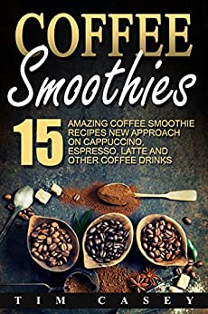Coffee Smoothies: 15 Amazing Coffee Smoothie recipes New Approach on Cappuccino, Espresso, Latte and Other Coffee Drinks by [Casey, Tim]