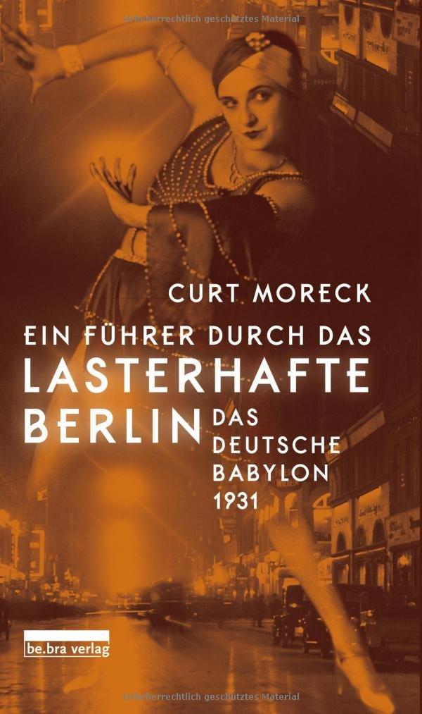 Ein Führer durch das lasterhafte Berlin: Das deutsche Babylon 1931 Gebundenes Buch – 26. Februar 2018 Curt Moreck bebra verlag 389809149X Berlin / Roman