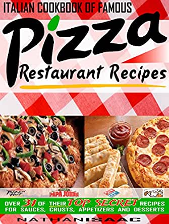 Italian Cookbook of Famous Pizza Restaurant Recipes: Over 31 of Their TOP  SECRET Recipes for Sauces, Crusts, Appetizers and Desserts (Restaurant