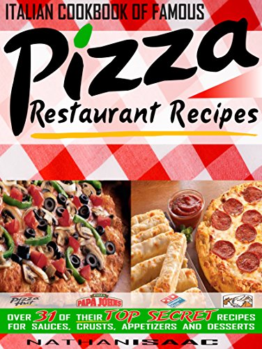 Italian Cookbook of Famous Pizza Restaurant Recipes: Over 31 of Their TOP SECRET Recipes for Sauces, Crusts, Appetizers and Desserts (Restaurant Recipes and Copycat Cookbooks 1)