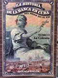 img - for la historia de la banca en cuba.del siglo XIX al XXI.tomo 1.la colonia. book / textbook / text book