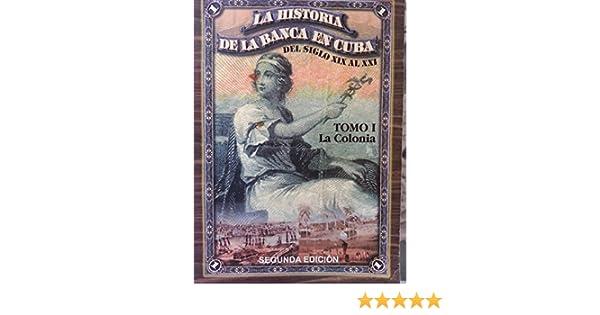 la historia de la banca en cuba.del siglo XIX al XXI.tomo 1.la colonia.: carlos tablada.galia castello.: 9789590610295: Amazon.com: Books