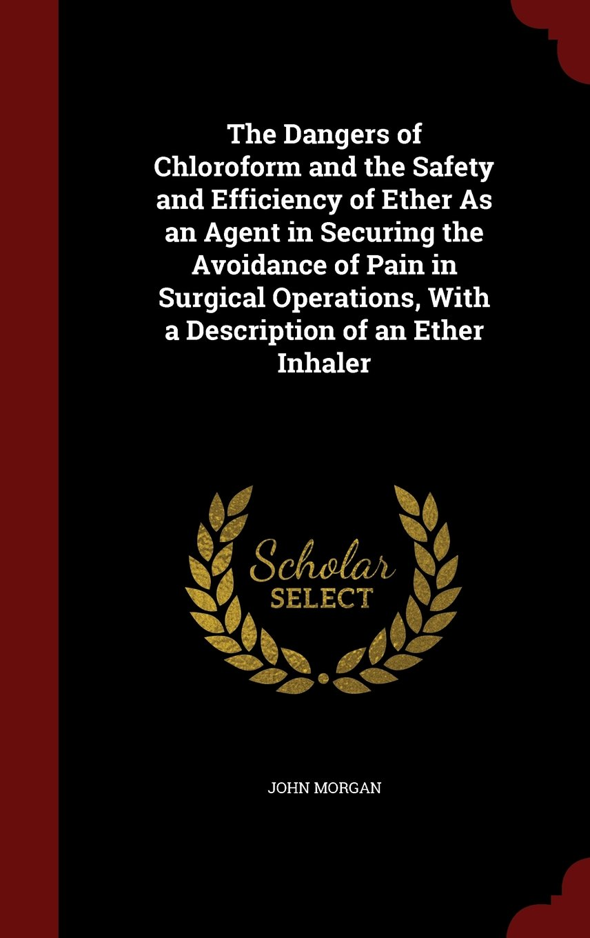 Download The Dangers of Chloroform and the Safety and Efficiency of Ether As an Agent in Securing the Avoidance of Pain in Surgical Operations, With a Description of an Ether Inhaler pdf