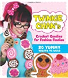 Twinkie Chan's Crochet Goodies for Fashion Foodies: 20 Yummy Treats to Wear