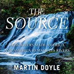 The Source: How Rivers Made America and America Remade Its Rivers | Martin Doyle