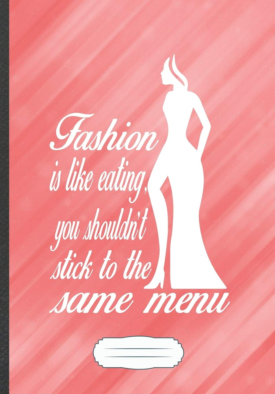 Amazon Com Fashion Is Like Eating You Shouldn T Stick To The Same Menu Fashion Designer Funny Lined Notebook Journal For Street Fashion Unique Special Birthday Gift Popular B5 7x10 110 Pages 9781694796882