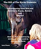 The Gift of The Horse Presents: Transitioning from Bits and Bridles to Halters, Ropes and Beyond: How we find ourselves by letting go of the need to control the horse (1)