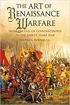The Art Of Renaissance Warfare: From The Fall Of Constantinople To The Thirty Years War por Stephen Turnbull Gratis