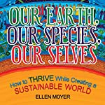 Our Earth, Our Species, Our Selves: How to Thrive While Creating a Sustainable World | Ellen Moyer