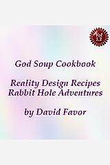 God Soup Cookbook - Reality Design Recipes + Rabbit Hole Adventures Kindle Edition