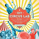 DIY Circus Lab for Kids: A Family- Friendly Guide for Juggling, Balancing, Clowning and Show-Making (Lab Series)