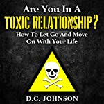 Are You in a Toxic Relationship?: How to Let Go and Move on with Your Life | D.C. Johnson
