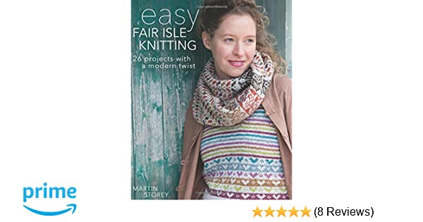 Easy Fair Isle Knitting 26 Projects With A Modern Twist Martin
