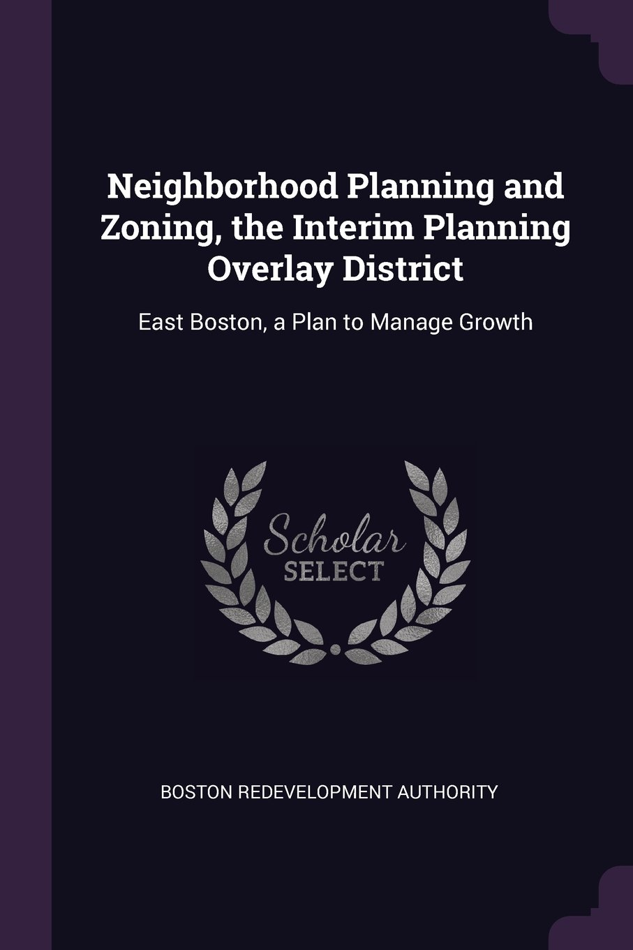 Neighborhood Planning and Zoning, the Interim Planning Overlay District: East Boston, a Plan to Manage Growth PDF