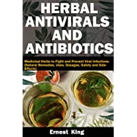 HERBAL ANTIVIRALS AND ANTIBIOTICS: Medicinal Herbs to Fight and Prevent Viral Infections...