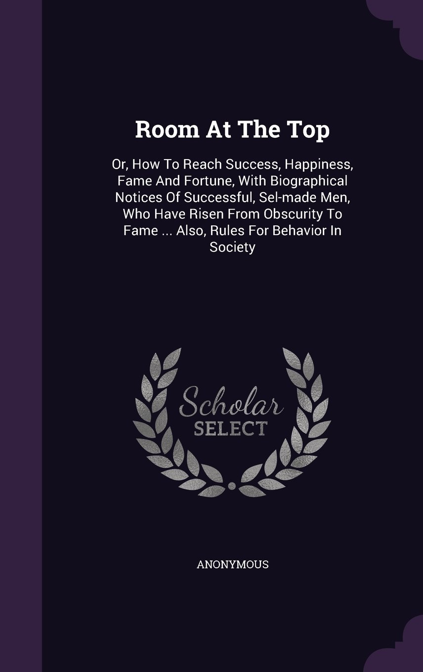 Read Online Room At The Top: Or, How To Reach Success, Happiness, Fame And Fortune, With Biographical Notices Of Successful, Sel-made Men, Who Have Risen From ... Fame ... Also, Rules For Behavior In Society ebook