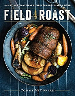 Field Roast: 101 Artisan Vegan Meat Recipes to Cook, Share, and Savor by [McDonald, Tommy]