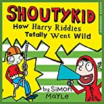 How Harry Riddles Totally Went Wild: Shoutykid, Book 4   Simon Mayle