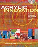 Acrylic Innovation: Styles + Techniques Featuring 64 Visionary Artists