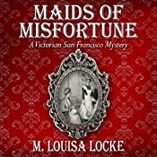 Maids of Misfortune: A Victorian San Francisco Mystery | M. Louisa Locke
