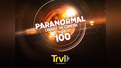 Paranormal Caught on Camera: Top 100 Countdown