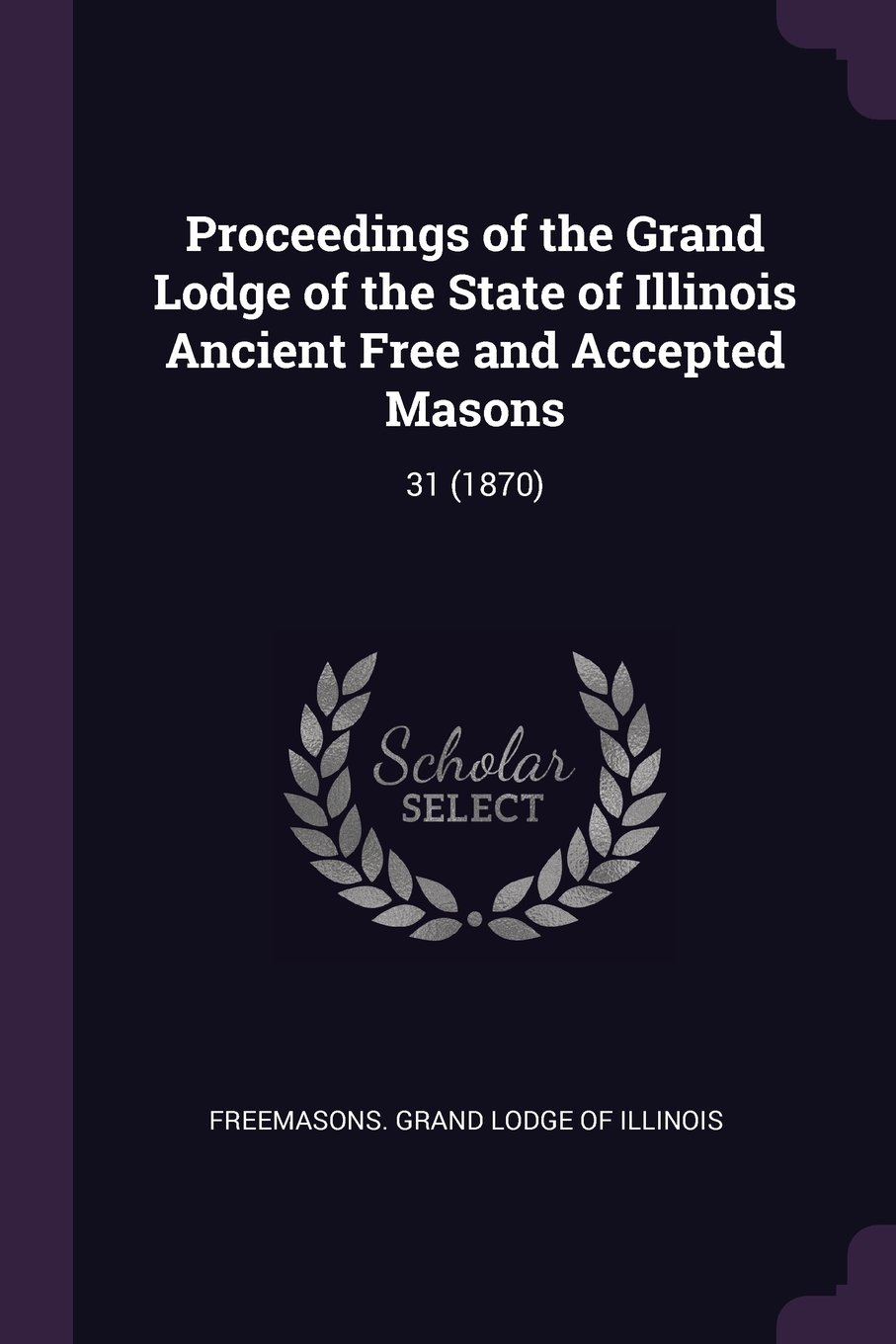 Proceedings of the Grand Lodge of the State of Illinois Ancient Free and Accepted Masons: 31 (1870) pdf