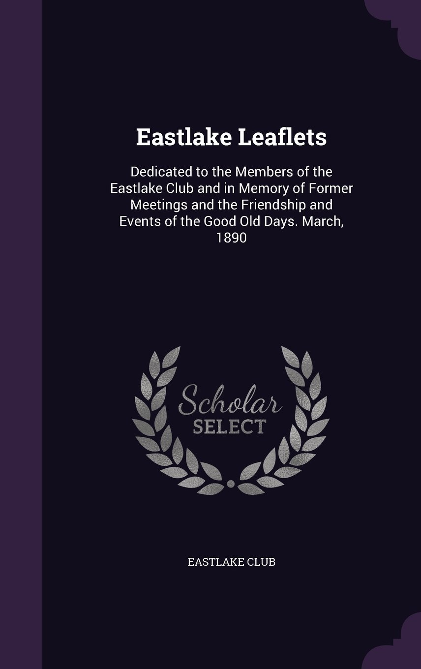Eastlake Leaflets: Dedicated to the Members of the Eastlake Club and in Memory of Former Meetings and the Friendship and Events of the Good Old Days. March, 1890 pdf