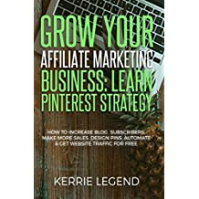 Grow Your Affiliate Marketing Business: Learn Pinterest Strategy: How to Increase Blog Subscribers, Make More Sales, Design Pins, Automate & Get Website Traffic for Free