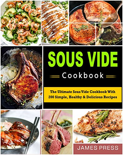 Sous Vide Cookbook: The Ultimate Sous Vide Cookbook In 2018 With 200 Simple, Healthy & Delicious Recipes (Simple Cooking) by James  Press