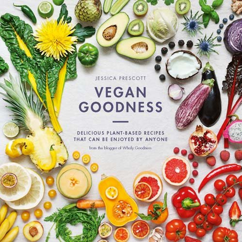 Vegan Goodness: Delicious Plant-Based Recipes That Can Be Enjoyed Everyday by Jessica Prescott